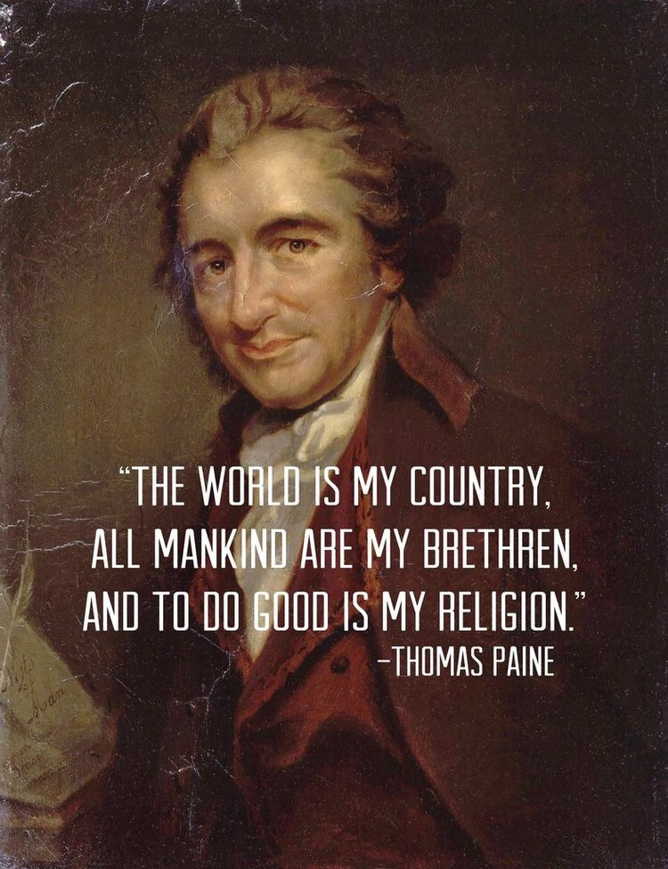 """The world is my country, All mankind are my brethren, and to do good is my religion."" - Thomas Paine"