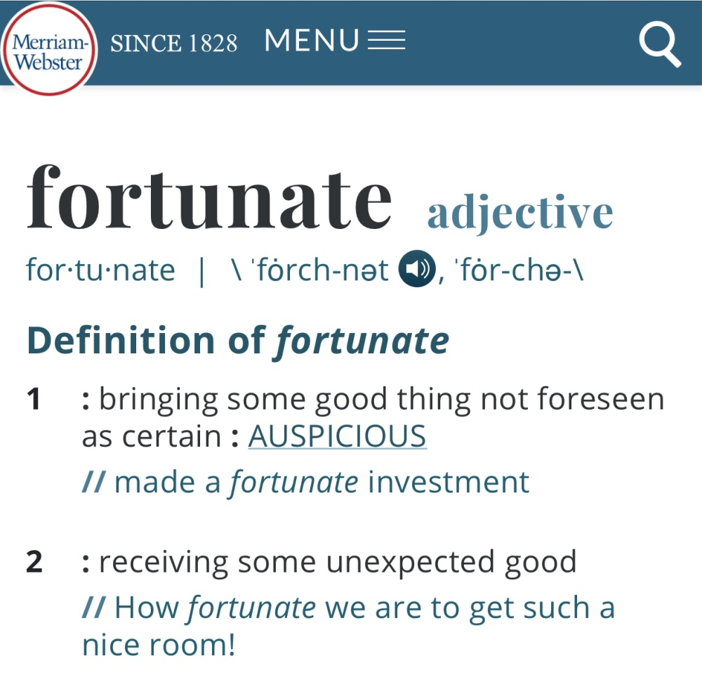 Quote: fortunate adjective for·​tu·​nate | \ ˈfȯrch-nət  , ˈfȯr-chə-\ Definition of fortunate 1 : bringing some good thing not foreseen as certain : AUSPICIOUS made a fortunate investment 2 : receiving some unexpected good How fortunate we are to get such a nice room!