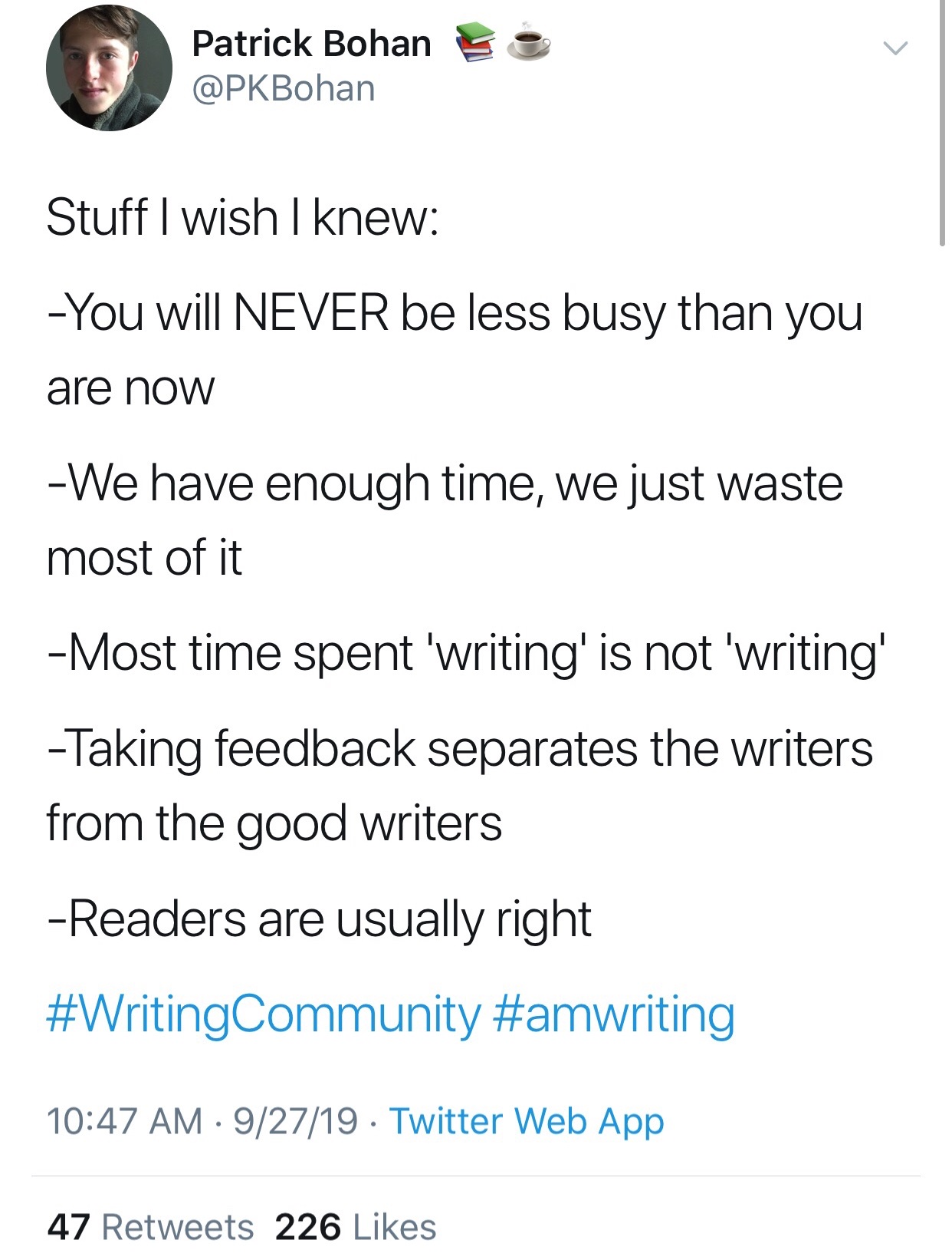 Quote: Patrick Bohan, @pkbohan - Stuff I wish I knew: - You will NEVER be less busy than you are now - We have enough time, we just waste most of it - Most time spent 'Writing' is not 'writing' - Taking feedback sets apart the writers from the good writers - Readers are usually right