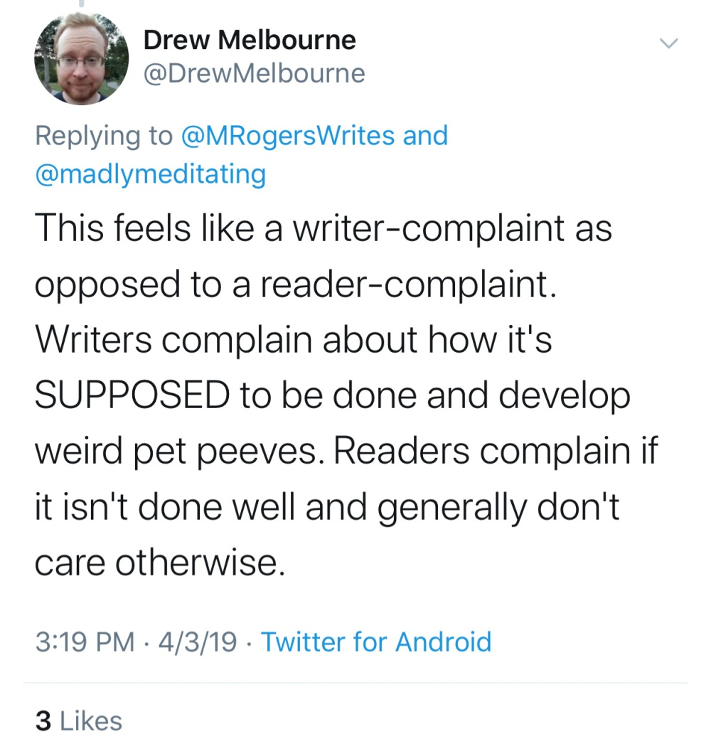 Quote: Drew Melbourne, @DrewMelbourne: This feels like a writer-complaint as opposed to a reader-complaint. Writers complain about how it's SUPPOSED to be and develop weird pet peeves. Readers complain if it isn't done well and generally don't care otherwise.
