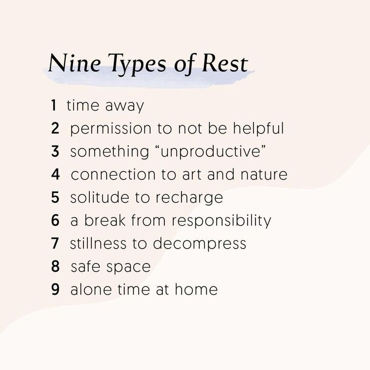 "Nine types of rest: 1- time away 2- permission to not be helpful 3- something ""unproductive"" 4- connection to art and nature 5- solitude to recharge 6- a break from responsibility 7- stillness to decompress 8- safe space 9- alone time at home."